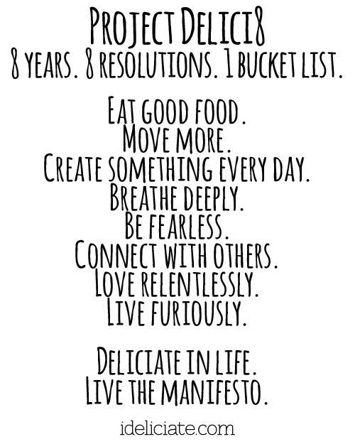 Project Delici8 8 years. 8 resolutions. 1 bucket list. Eat good food. Move more. Create something every day. Breathe deeply. Be fearless. Connect with others. Love relentlessly. Live furiously. Deliciate in life. Live the manifesto. ideliciate.com