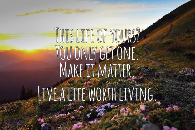 This life of yours? You only get one. Make it matter. Live a life worth living. [From the I Deliciate Manifesto]